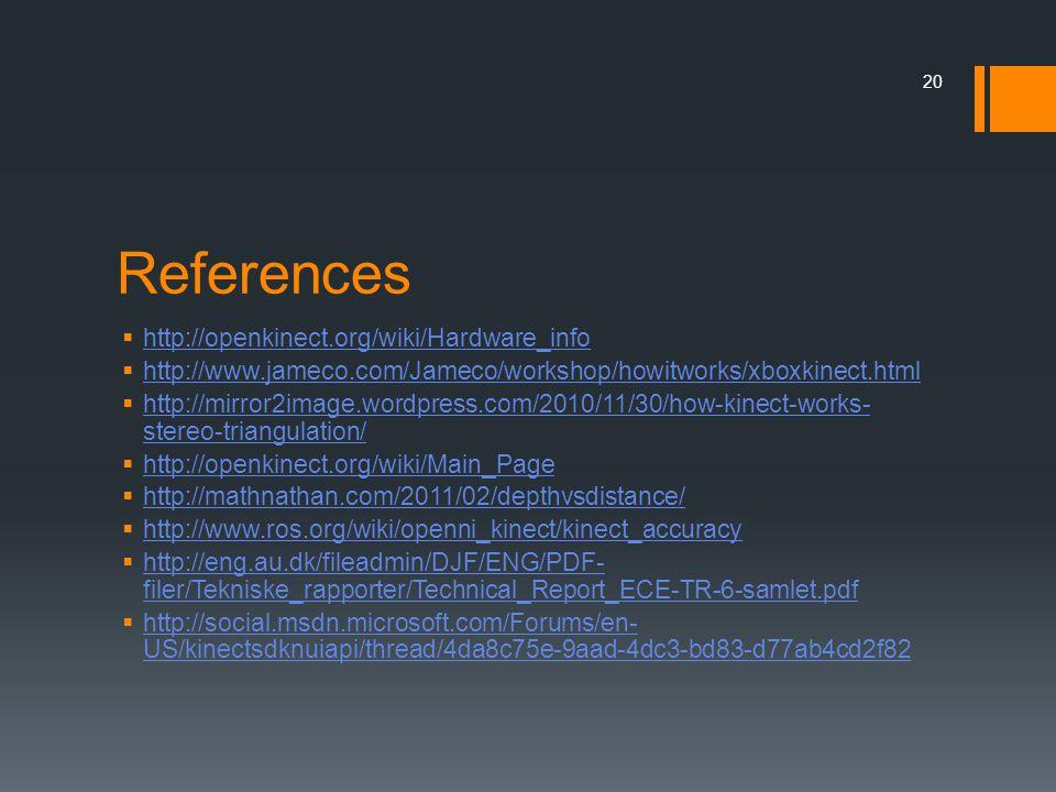 References  http://openkinect.org/wiki/Hardware_info http://openkinect.org/wiki/Hardware_info  http://www.jameco.com/Jameco/workshop/howitworks/xboxkinect.html http://www.jameco.com/Jameco/workshop/howitworks/xboxkinect.html  http://mirror2image.wordpress.com/2010/11/30/how-kinect-works- stereo-triangulation/ http://mirror2image.wordpress.com/2010/11/30/how-kinect-works- stereo-triangulation/  http://openkinect.org/wiki/Main_Page http://openkinect.org/wiki/Main_Page  http://mathnathan.com/2011/02/depthvsdistance/ http://mathnathan.com/2011/02/depthvsdistance/  http://www.ros.org/wiki/openni_kinect/kinect_accuracy http://www.ros.org/wiki/openni_kinect/kinect_accuracy  http://eng.au.dk/fileadmin/DJF/ENG/PDF- filer/Tekniske_rapporter/Technical_Report_ECE-TR-6-samlet.pdf http://eng.au.dk/fileadmin/DJF/ENG/PDF- filer/Tekniske_rapporter/Technical_Report_ECE-TR-6-samlet.pdf  http://social.msdn.microsoft.com/Forums/en- US/kinectsdknuiapi/thread/4da8c75e-9aad-4dc3-bd83-d77ab4cd2f82 http://social.msdn.microsoft.com/Forums/en- US/kinectsdknuiapi/thread/4da8c75e-9aad-4dc3-bd83-d77ab4cd2f82 20