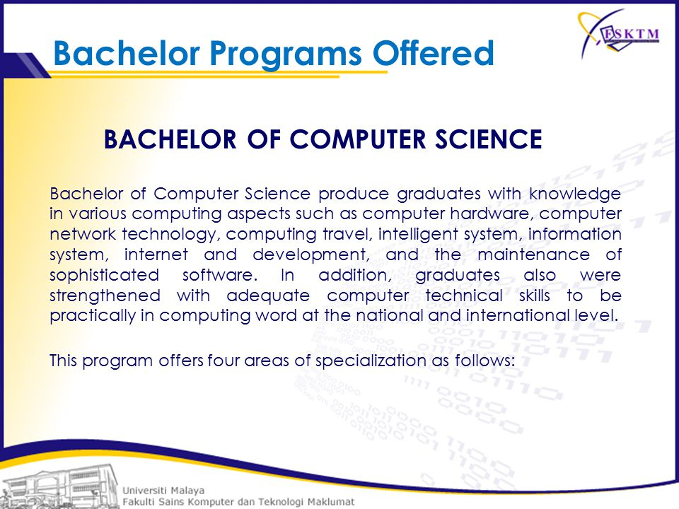BACHELOR OF COMPUTER SCIENCE Bachelor of Computer Science produce graduates with knowledge in various computing aspects such as computer hardware, computer network technology, computing travel, intelligent system, information system, internet and development, and the maintenance of sophisticated software.
