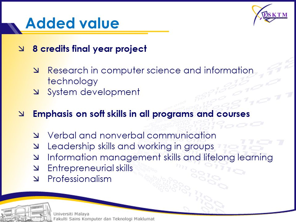  8 credits final year project  Research in computer science and information technology  System development  Emphasis on soft skills in all programs and courses  Verbal and nonverbal communication  Leadership skills and working in groups  Information management skills and lifelong learning  Entrepreneurial skills  Professionalism Added value