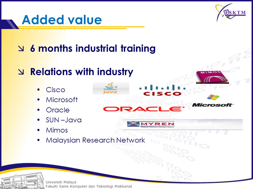  6 months industrial training  Relations with industry Cisco Microsoft Oracle SUN –Java Mimos Malaysian Research Network Added value