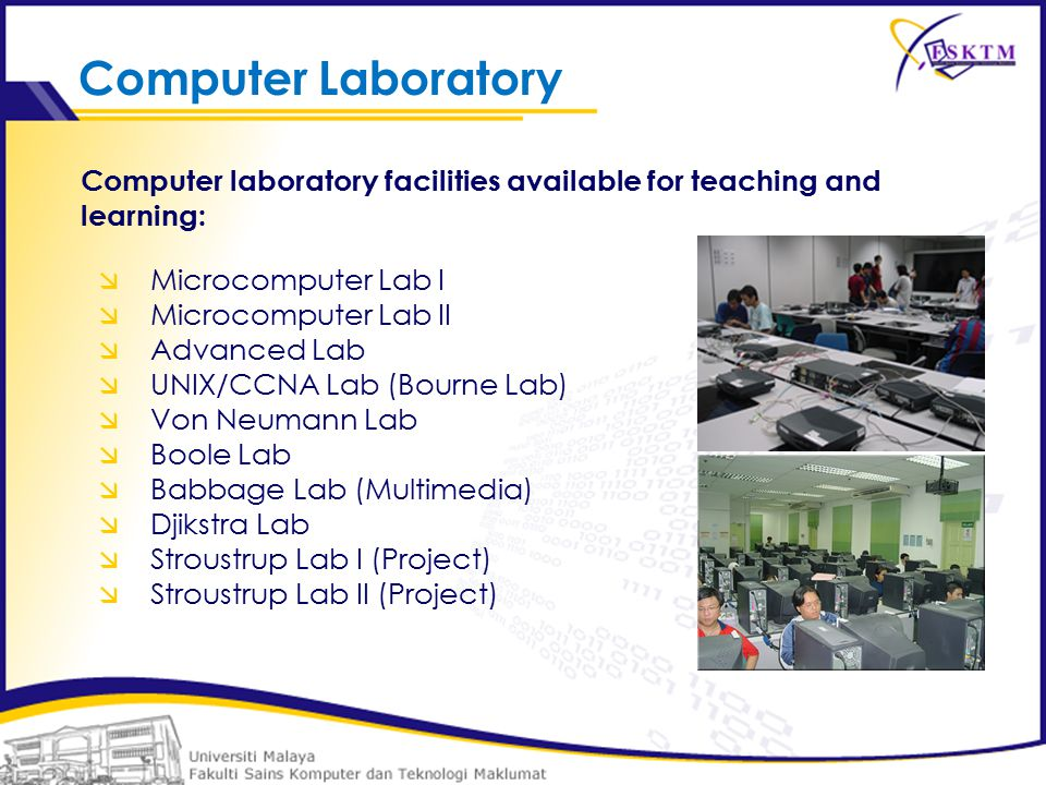  Microcomputer Lab I  Microcomputer Lab II  Advanced Lab  UNIX/CCNA Lab (Bourne Lab)  Von Neumann Lab  Boole Lab  Babbage Lab (Multimedia)  Djikstra Lab  Stroustrup Lab I (Project)  Stroustrup Lab II (Project) Computer laboratory facilities available for teaching and learning: Computer Laboratory