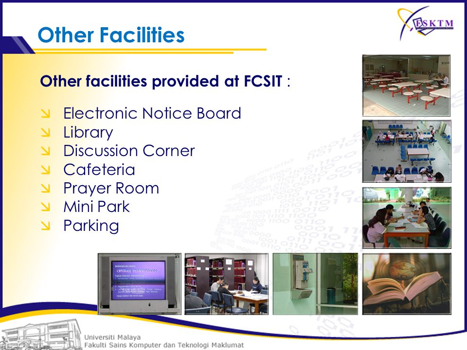 Other facilities provided at FCSIT :  Electronic Notice Board  Library  Discussion Corner  Cafeteria  Prayer Room  Mini Park  Parking Other Facilities