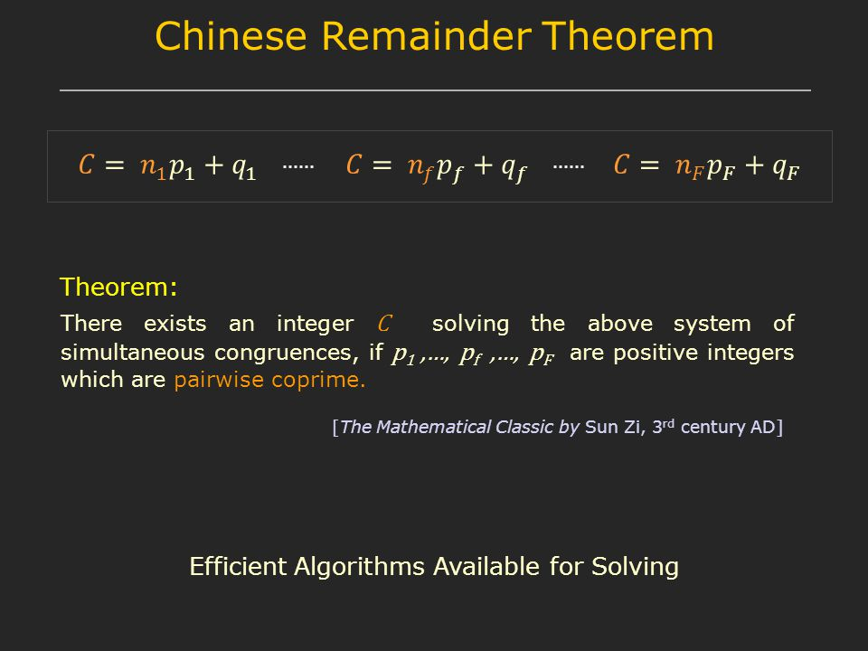 Chinese Remainder Theorem There exists an integer C solving the above system of simultaneous congruences, if p 1,…, p f,…, p F are positive integers which are pairwise coprime.