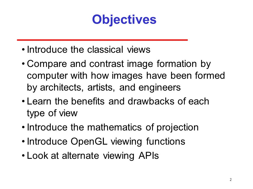 2 Objectives Introduce the classical views Compare and contrast image formation by computer with how images have been formed by architects, artists, and engineers Learn the benefits and drawbacks of each type of view Introduce the mathematics of projection Introduce OpenGL viewing functions Look at alternate viewing APIs