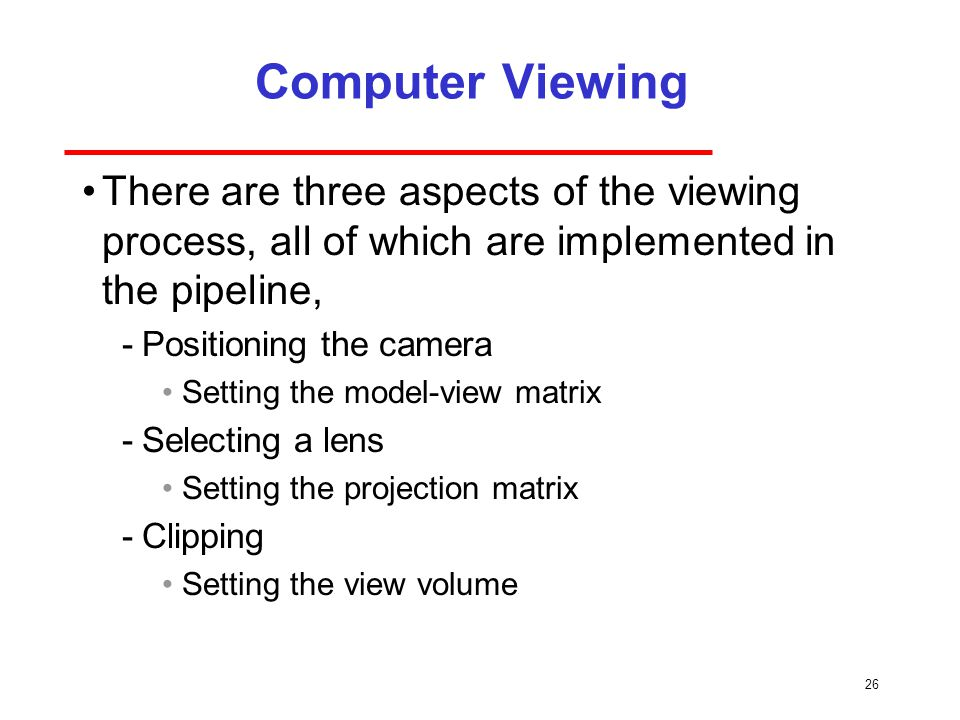 26 Computer Viewing There are three aspects of the viewing process, all of which are implemented in the pipeline, ­Positioning the camera Setting the model-view matrix ­Selecting a lens Setting the projection matrix ­Clipping Setting the view volume
