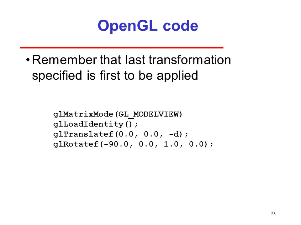 28 OpenGL code Remember that last transformation specified is first to be applied glMatrixMode(GL_MODELVIEW) glLoadIdentity(); glTranslatef(0.0, 0.0, -d); glRotatef(-90.0, 0.0, 1.0, 0.0);