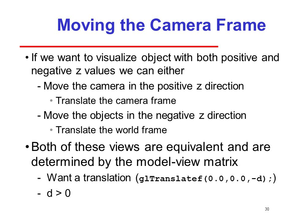 30 Moving the Camera Frame If we want to visualize object with both positive and negative z values we can either ­Move the camera in the positive z direction Translate the camera frame ­Move the objects in the negative z direction Translate the world frame Both of these views are equivalent and are determined by the model-view matrix - Want a translation ( glTranslatef(0.0,0.0,-d); ) - d > 0