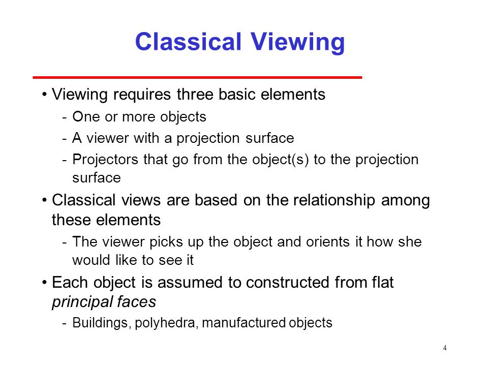4 Classical Viewing Viewing requires three basic elements ­One or more objects ­A viewer with a projection surface ­Projectors that go from the object(s) to the projection surface Classical views are based on the relationship among these elements ­The viewer picks up the object and orients it how she would like to see it Each object is assumed to constructed from flat principal faces ­Buildings, polyhedra, manufactured objects