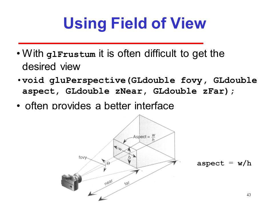 43 Using Field of View With glFrustum it is often difficult to get the desired view void gluPerspective(GLdouble fovy, GLdouble aspect, GLdouble zNear, GLdouble zFar); often provides a better interface aspect = w/h