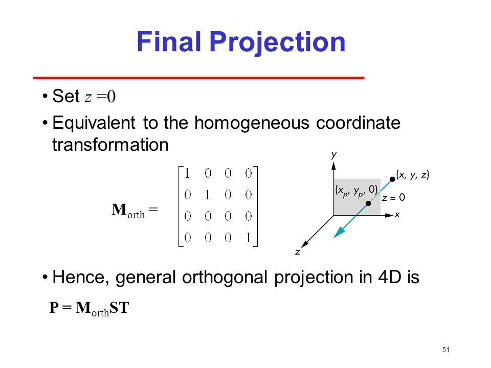 51 Final Projection Set z =0 Equivalent to the homogeneous coordinate transformation Hence, general orthogonal projection in 4D is M orth = P = M orth ST