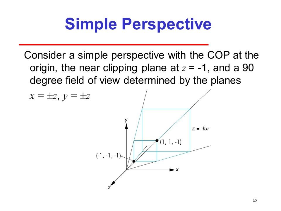 52 Simple Perspective Consider a simple perspective with the COP at the origin, the near clipping plane at z = -1, and a 90 degree field of view determined by the planes x =  z, y =  z