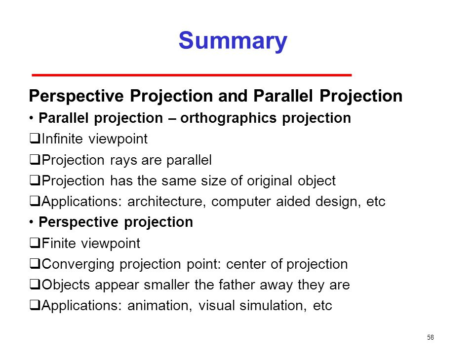 Summary 58 Perspective Projection and Parallel Projection Parallel projection – orthographics projection  Infinite viewpoint  Projection rays are parallel  Projection has the same size of original object  Applications: architecture, computer aided design, etc Perspective projection  Finite viewpoint  Converging projection point: center of projection  Objects appear smaller the father away they are  Applications: animation, visual simulation, etc