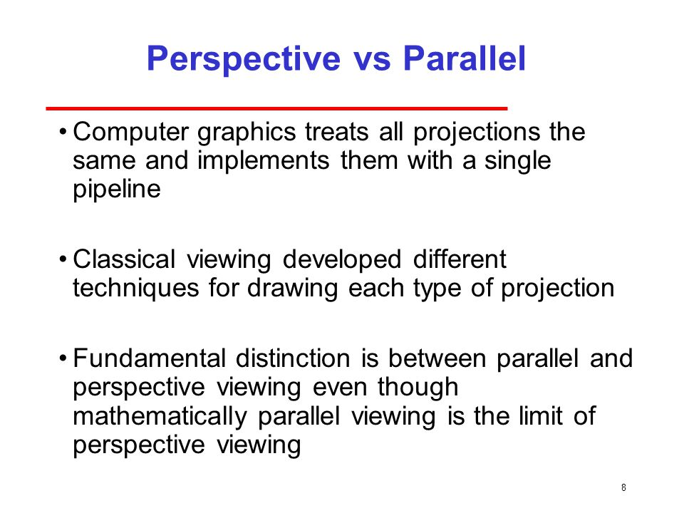 8 Perspective vs Parallel Computer graphics treats all projections the same and implements them with a single pipeline Classical viewing developed different techniques for drawing each type of projection Fundamental distinction is between parallel and perspective viewing even though mathematically parallel viewing is the limit of perspective viewing