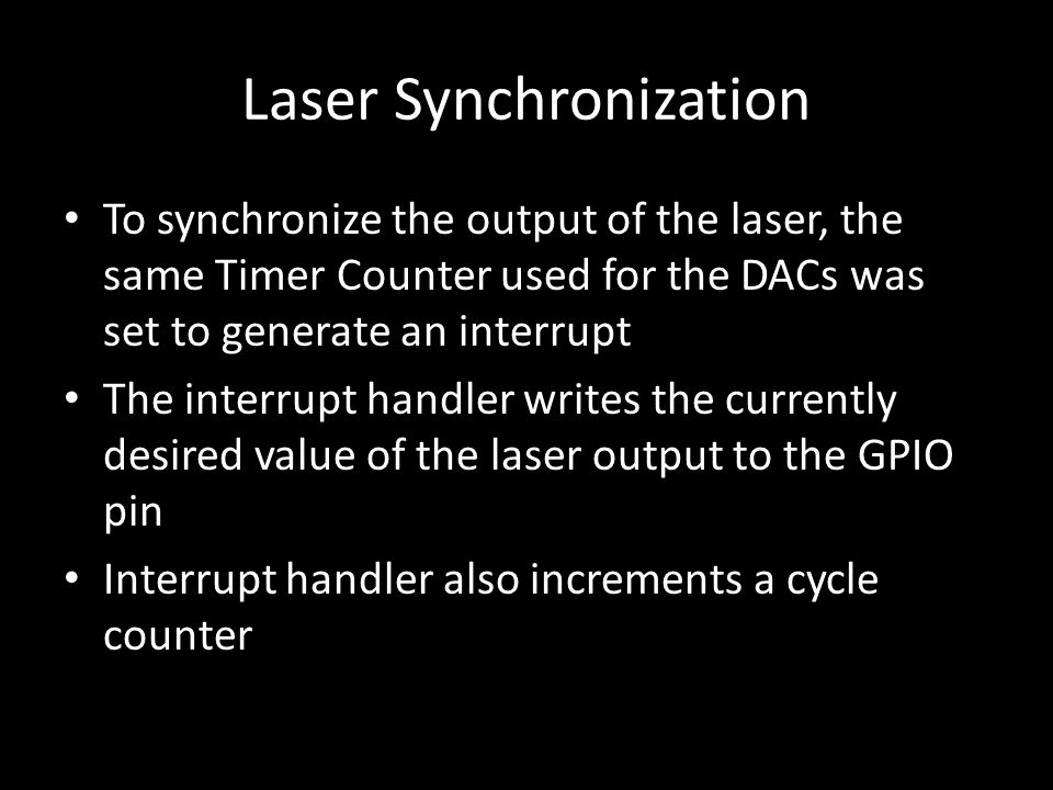 Laser Synchronization To synchronize the output of the laser, the same Timer Counter used for the DACs was set to generate an interrupt The interrupt handler writes the currently desired value of the laser output to the GPIO pin Interrupt handler also increments a cycle counter