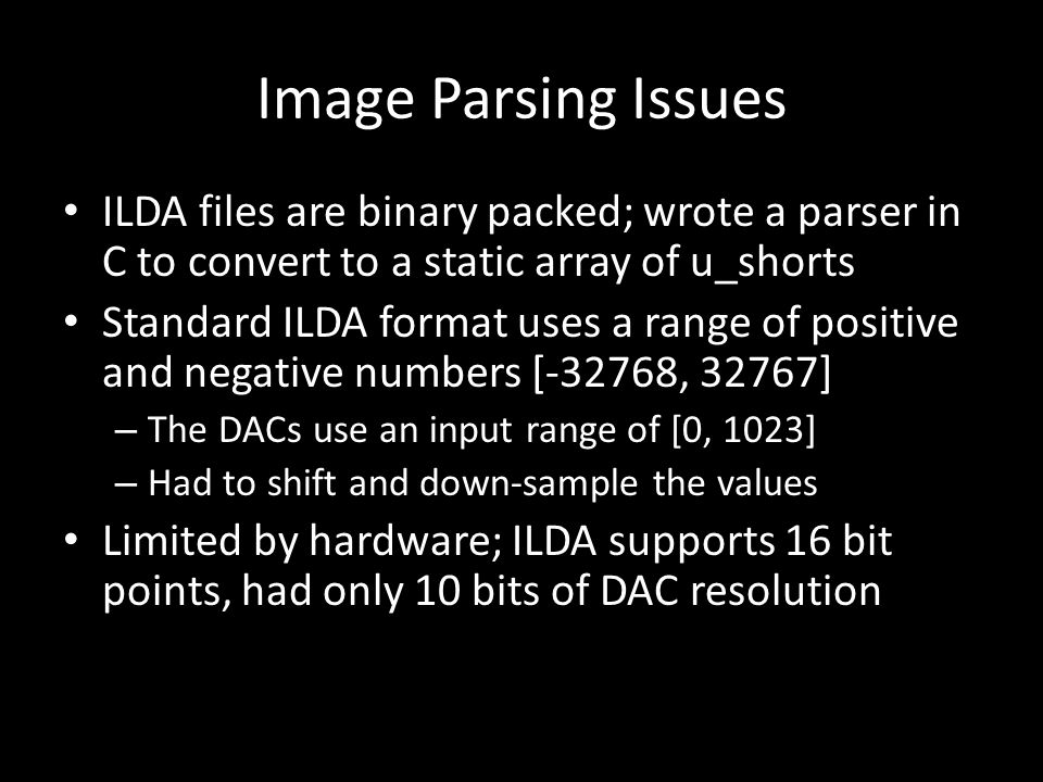 Image Parsing Issues ILDA files are binary packed; wrote a parser in C to convert to a static array of u_shorts Standard ILDA format uses a range of positive and negative numbers [-32768, 32767] – The DACs use an input range of [0, 1023] – Had to shift and down-sample the values Limited by hardware; ILDA supports 16 bit points, had only 10 bits of DAC resolution