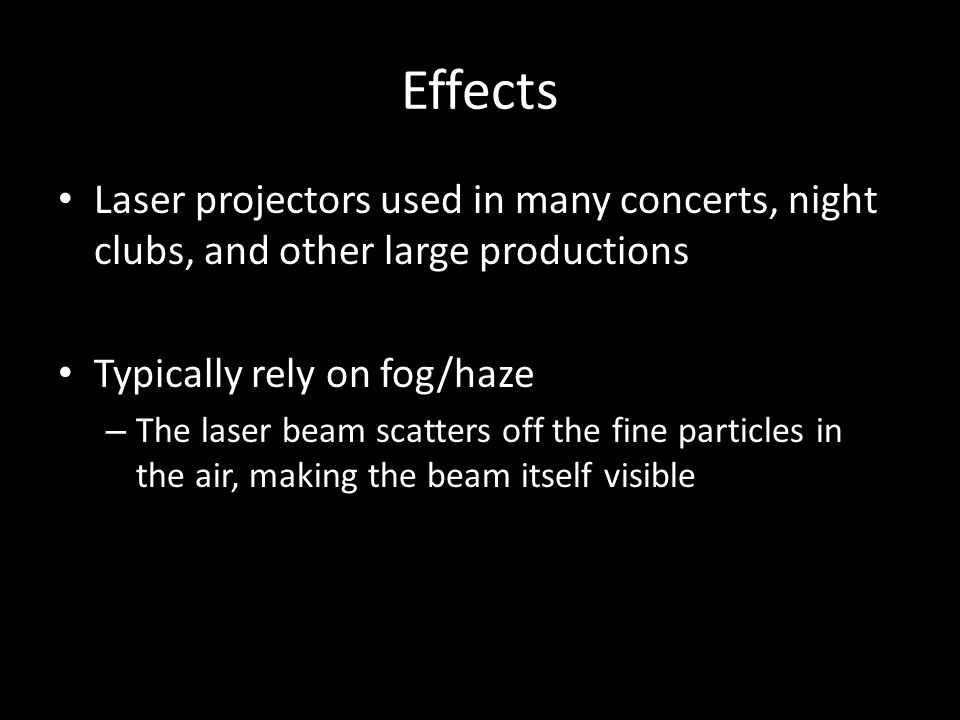 Effects Laser projectors used in many concerts, night clubs, and other large productions Typically rely on fog/haze – The laser beam scatters off the fine particles in the air, making the beam itself visible