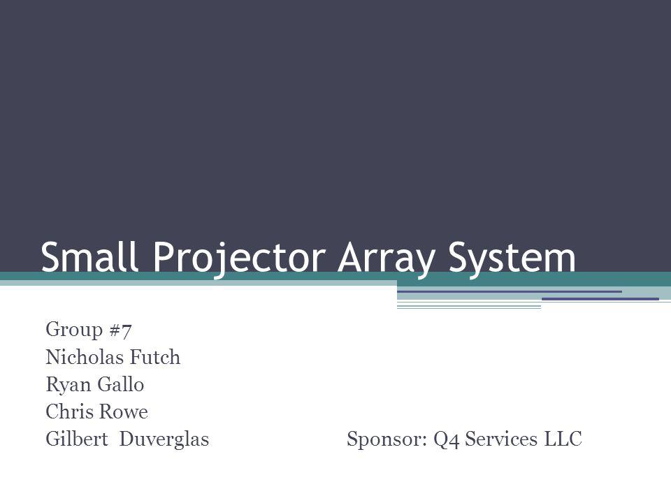 Small Projector Array System Group #7 Nicholas Futch Ryan Gallo Chris Rowe Gilbert Duverglas Sponsor: Q4 Services LLC