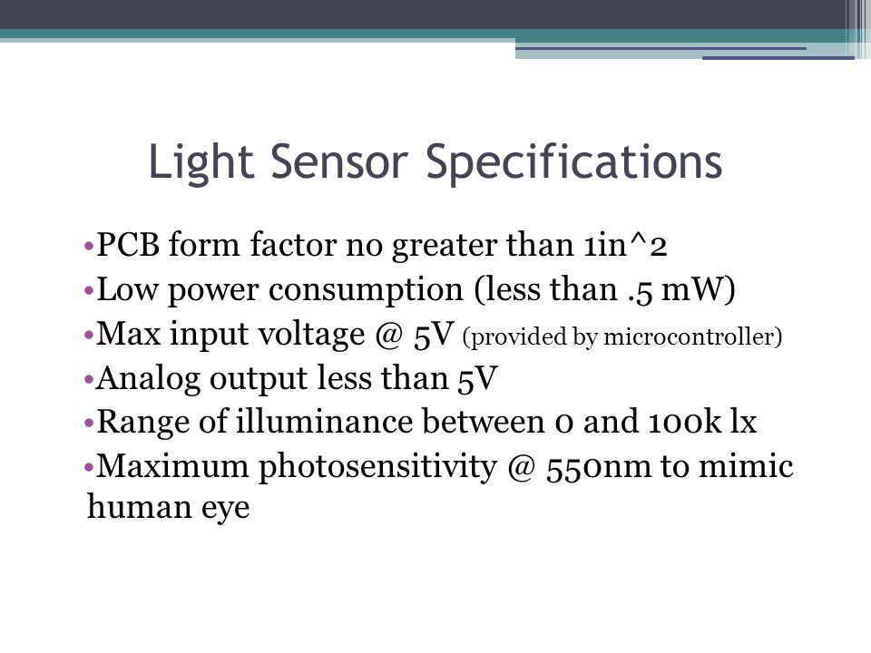 Light Sensor Specifications PCB form factor no greater than 1in^2 Low power consumption (less than.5 mW) Max input voltage @ 5V (provided by microcontroller) Analog output less than 5V Range of illuminance between 0 and 100k lx Maximum photosensitivity @ 550nm to mimic human eye