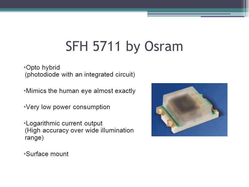 SFH 5711 by Osram Opto hybrid (photodiode with an integrated circuit) Mimics the human eye almost exactly Very low power consumption Logarithmic current output (High accuracy over wide illumination range) Surface mount