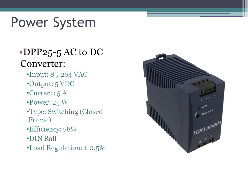 Power System DPP25-5 AC to DC Converter: Input: 85-264 VAC Output: 5 VDC Current: 5 A Power: 25 W Type: Switching (Closed Frame) Efficiency: 78% DIN Rail Load Regulation: ± 0.5%