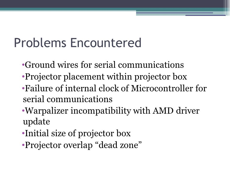 Problems Encountered Ground wires for serial communications Projector placement within projector box Failure of internal clock of Microcontroller for serial communications Warpalizer incompatibility with AMD driver update Initial size of projector box Projector overlap dead zone