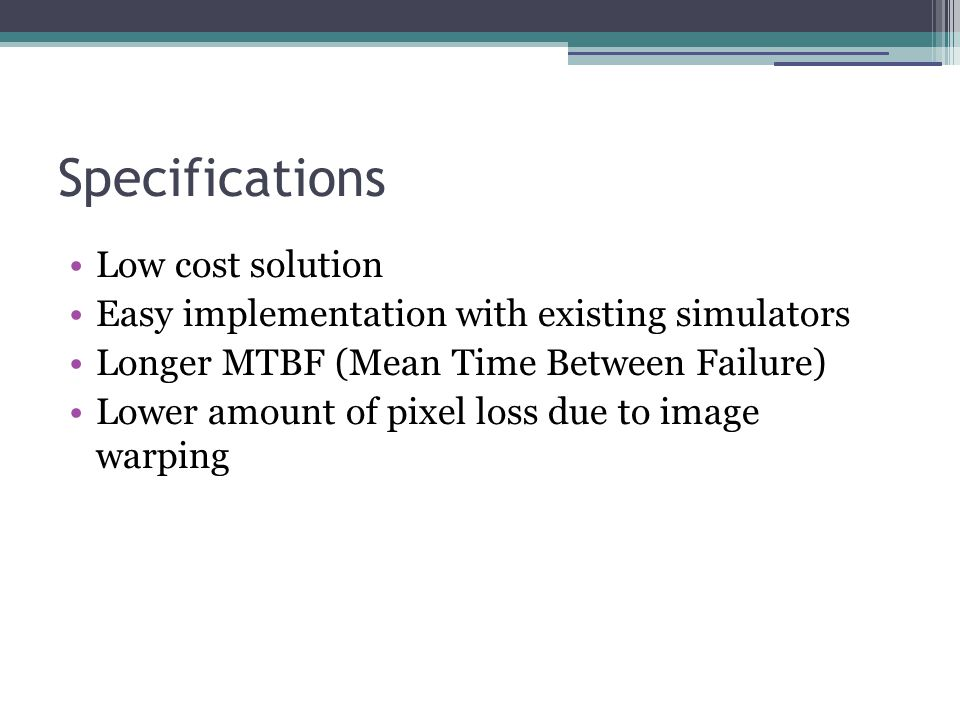 Specifications Low cost solution Easy implementation with existing simulators Longer MTBF (Mean Time Between Failure) Lower amount of pixel loss due to image warping