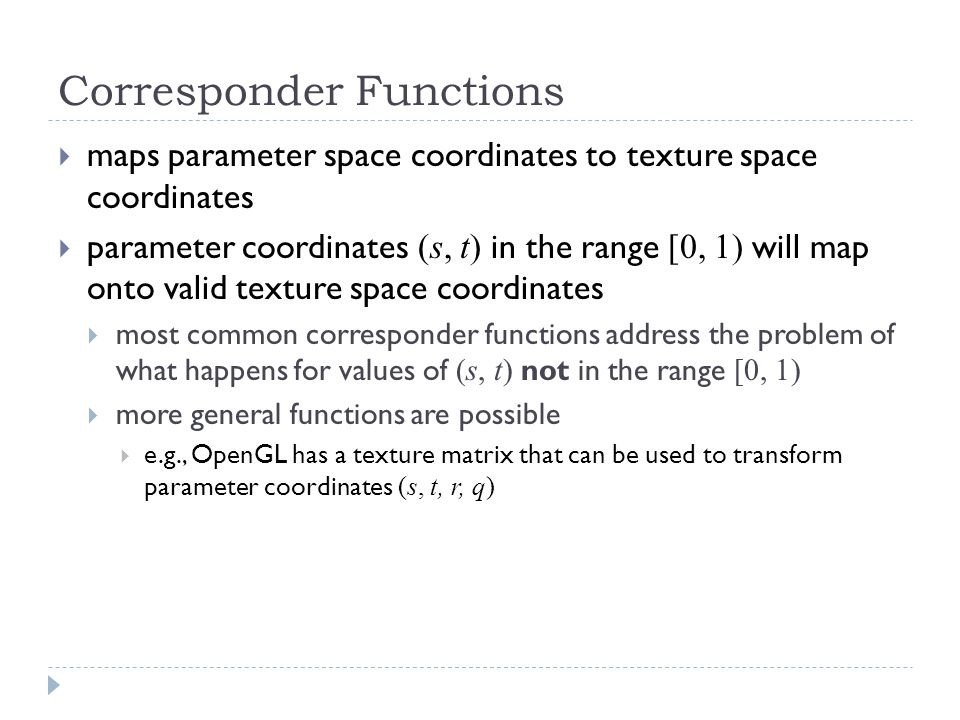 Corresponder Functions  maps parameter space coordinates to texture space coordinates  parameter coordinates (s, t) in the range [0, 1) will map onto valid texture space coordinates  most common corresponder functions address the problem of what happens for values of (s, t) not in the range [0, 1)  more general functions are possible  e.g., OpenGL has a texture matrix that can be used to transform parameter coordinates (s, t, r, q)
