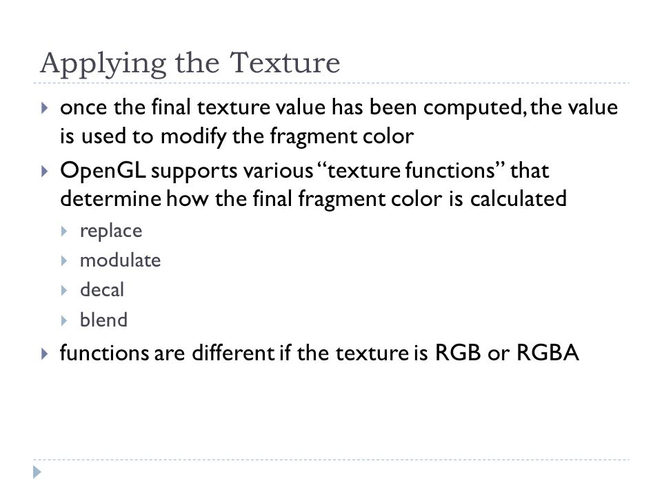 Applying the Texture  once the final texture value has been computed, the value is used to modify the fragment color  OpenGL supports various texture functions that determine how the final fragment color is calculated  replace  modulate  decal  blend  functions are different if the texture is RGB or RGBA