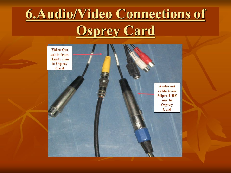 6.Audio/Video Connections of Osprey Card Video Out cable from Handy cam to Osprey Card Audio out cable from Mipro UHF mic to Osprey Card