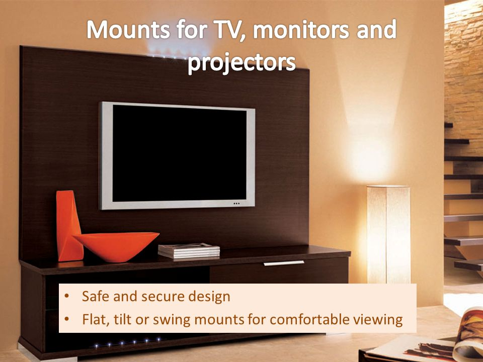 Safe and secure design Flat, tilt or swing mounts for comfortable viewing