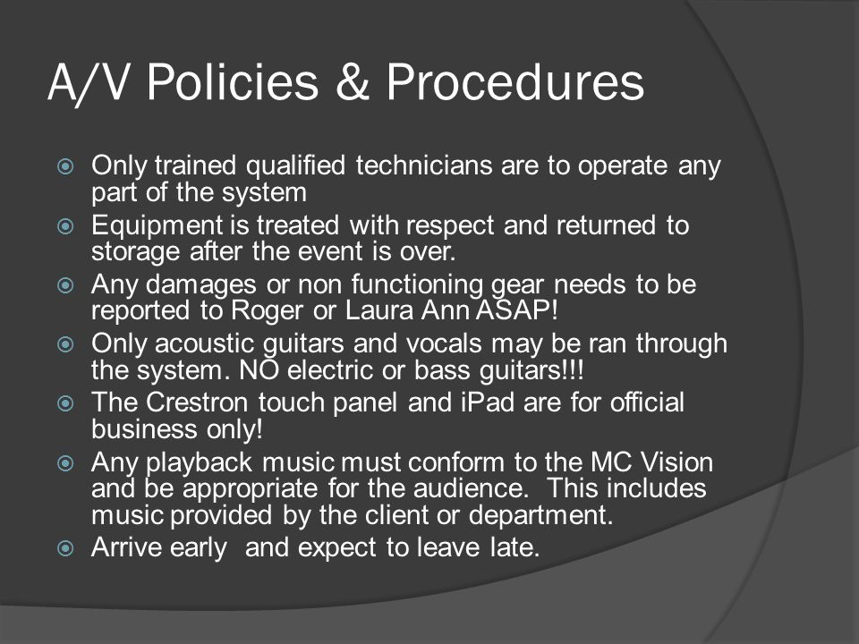 A/V Policies & Procedures  Only trained qualified technicians are to operate any part of the system  Equipment is treated with respect and returned to storage after the event is over.