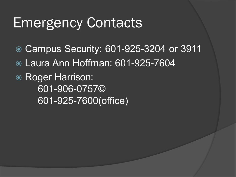 Emergency Contacts  Campus Security: 601-925-3204 or 3911  Laura Ann Hoffman: 601-925-7604  Roger Harrison: 601-906-0757© 601-925-7600(office)