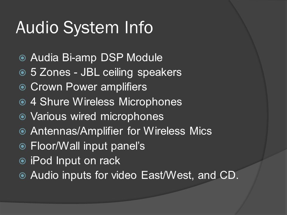 Audio System Info  Audia Bi-amp DSP Module  5 Zones - JBL ceiling speakers  Crown Power amplifiers  4 Shure Wireless Microphones  Various wired microphones  Antennas/Amplifier for Wireless Mics  Floor/Wall input panel's  iPod Input on rack  Audio inputs for video East/West, and CD.