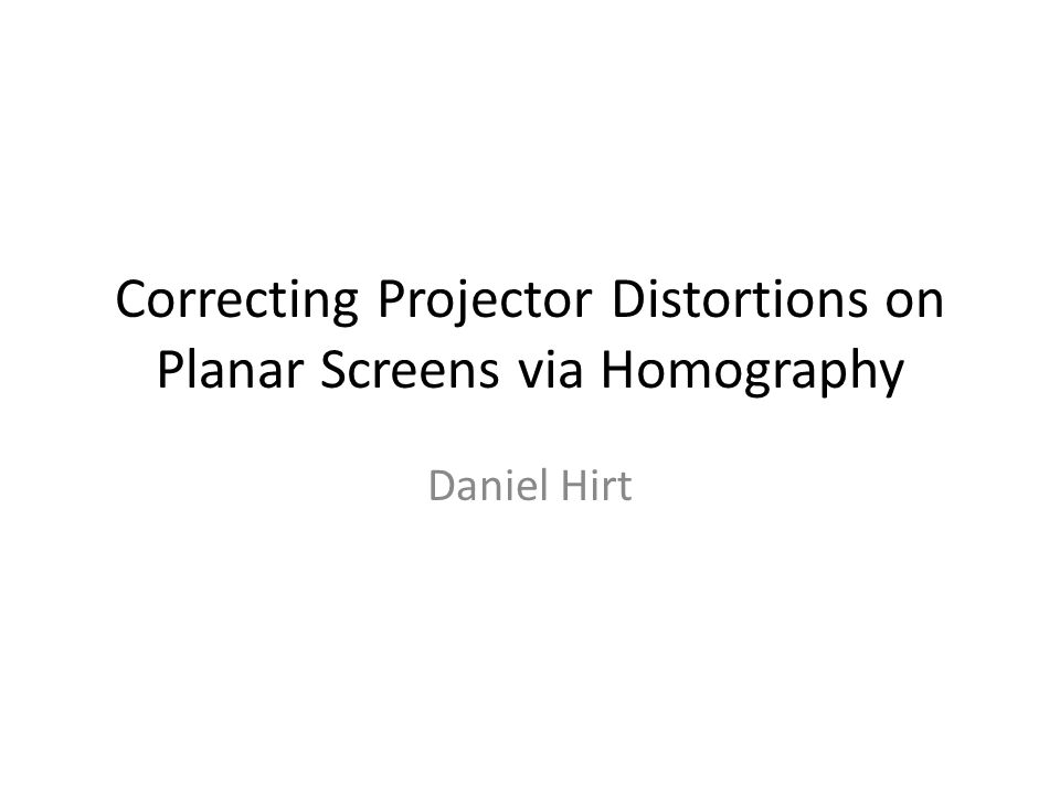 Correcting Projector Distortions on Planar Screens via Homography Daniel Hirt