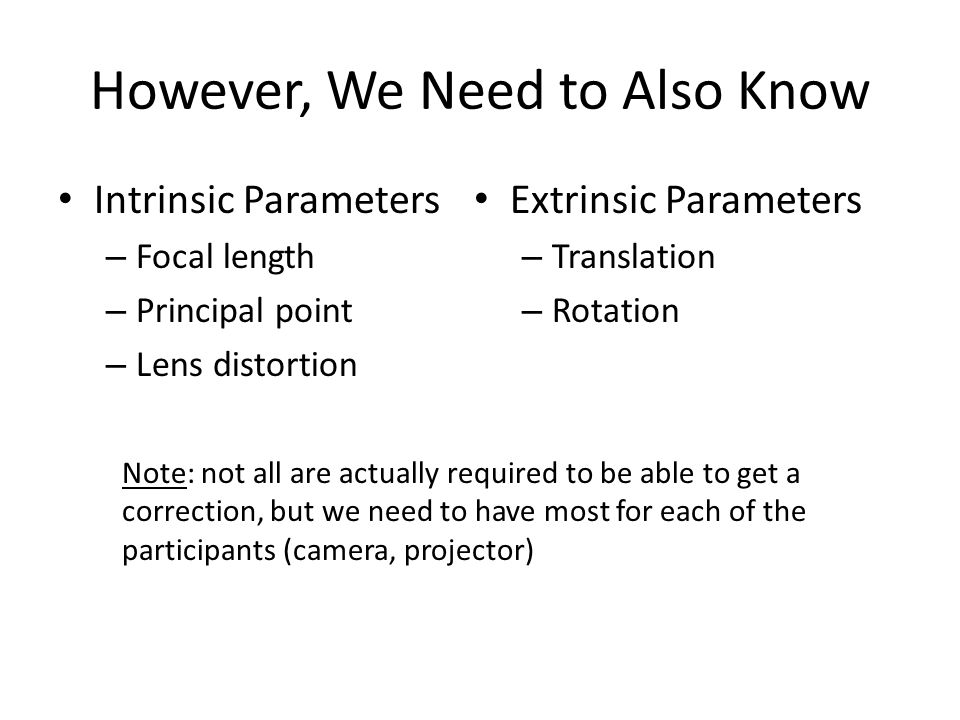 However, We Need to Also Know Intrinsic Parameters – Focal length – Principal point – Lens distortion Extrinsic Parameters – Translation – Rotation No