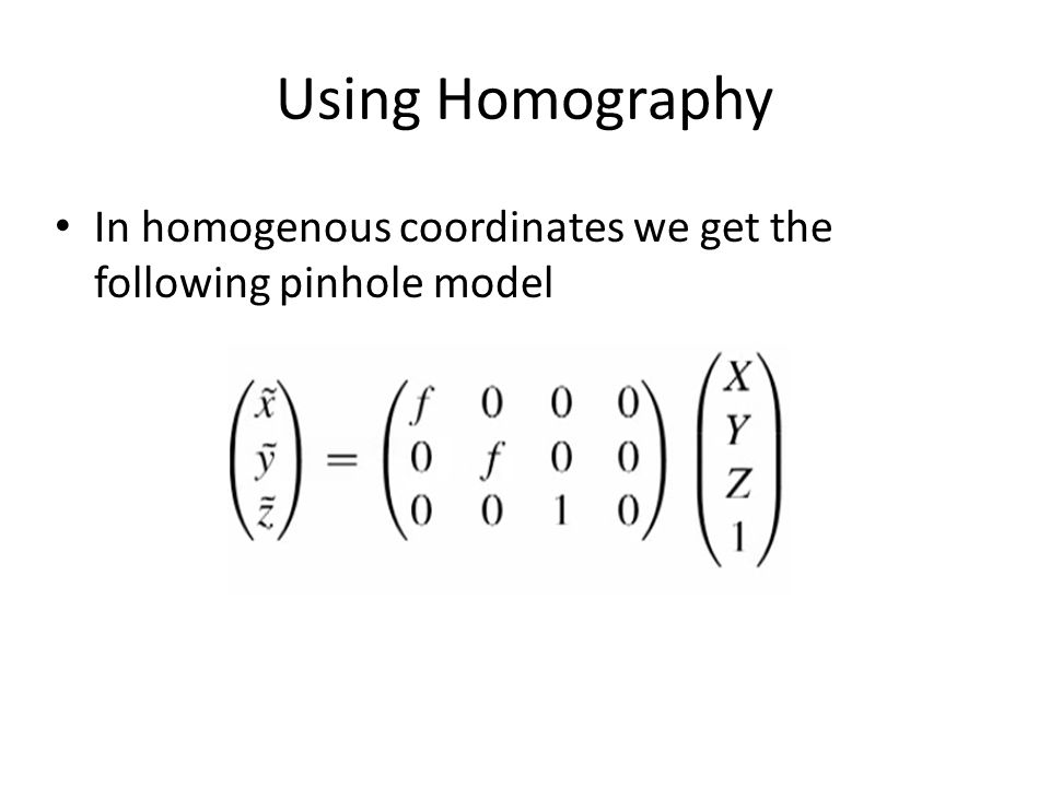 Using Homography In homogenous coordinates we get the following pinhole model