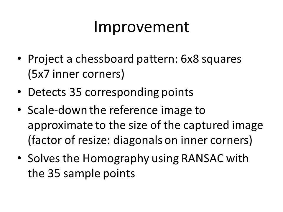Improvement Project a chessboard pattern: 6x8 squares (5x7 inner corners) Detects 35 corresponding points Scale-down the reference image to approximat