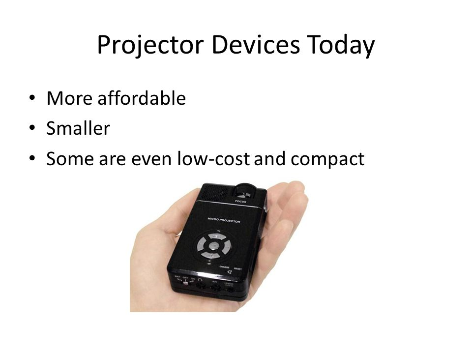Projector Devices Today More affordable Smaller Some are even low-cost and compact