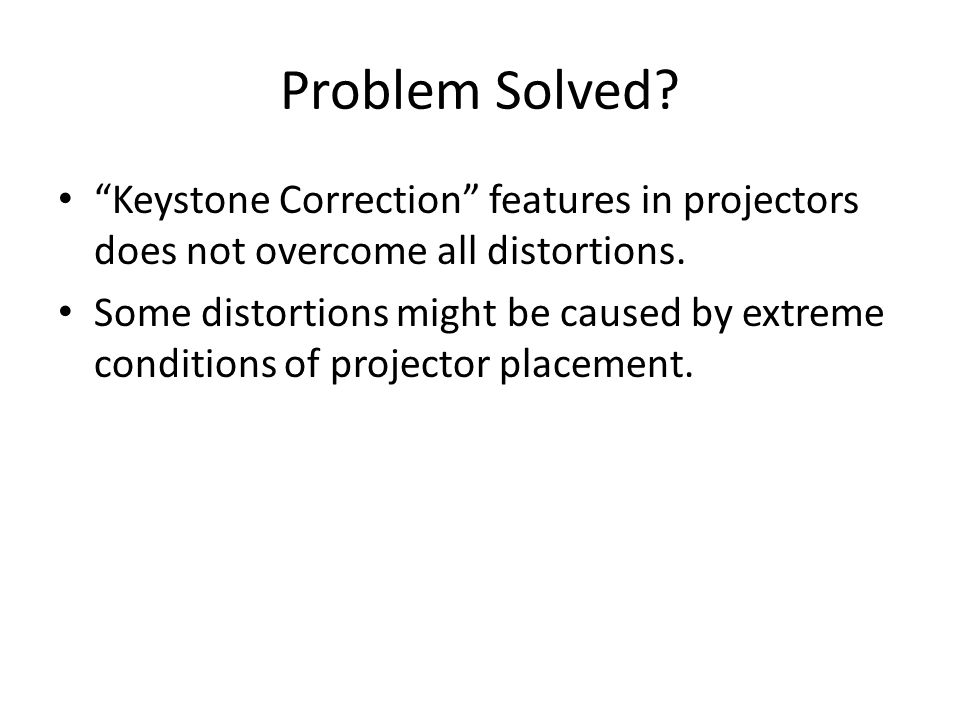 """Problem Solved? """"Keystone Correction"""" features in projectors does not overcome all distortions. Some distortions might be caused by extreme conditions"""