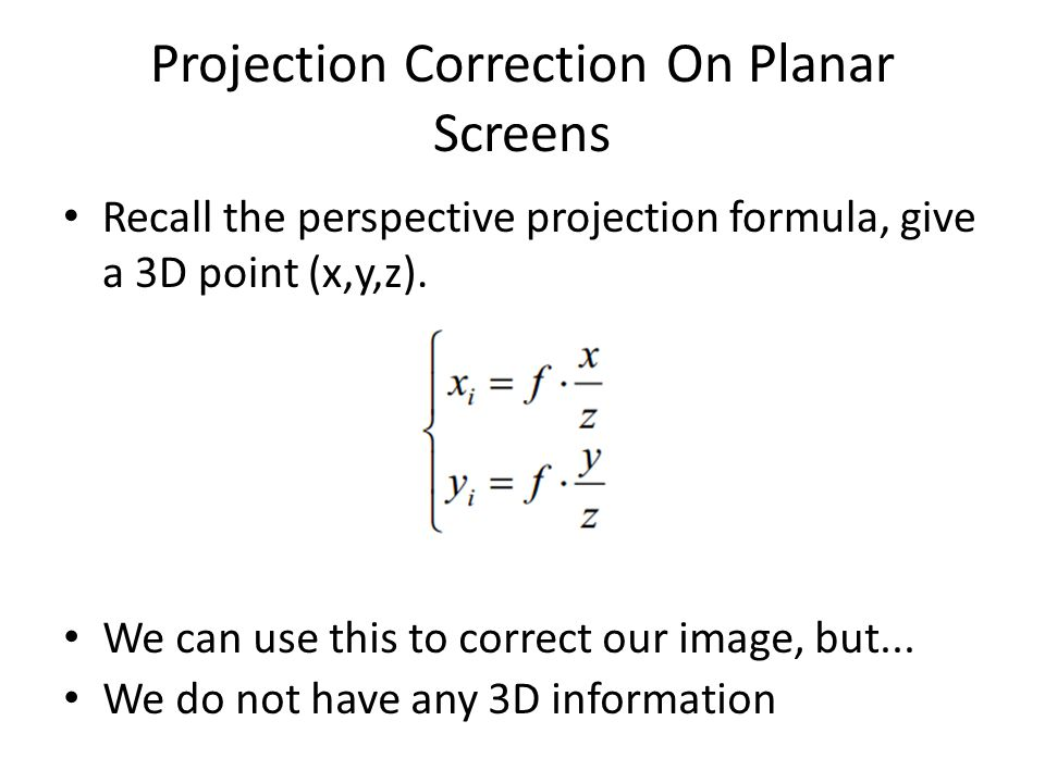 Projection Correction On Planar Screens Recall the perspective projection formula, give a 3D point (x,y,z). We can use this to correct our image, but.