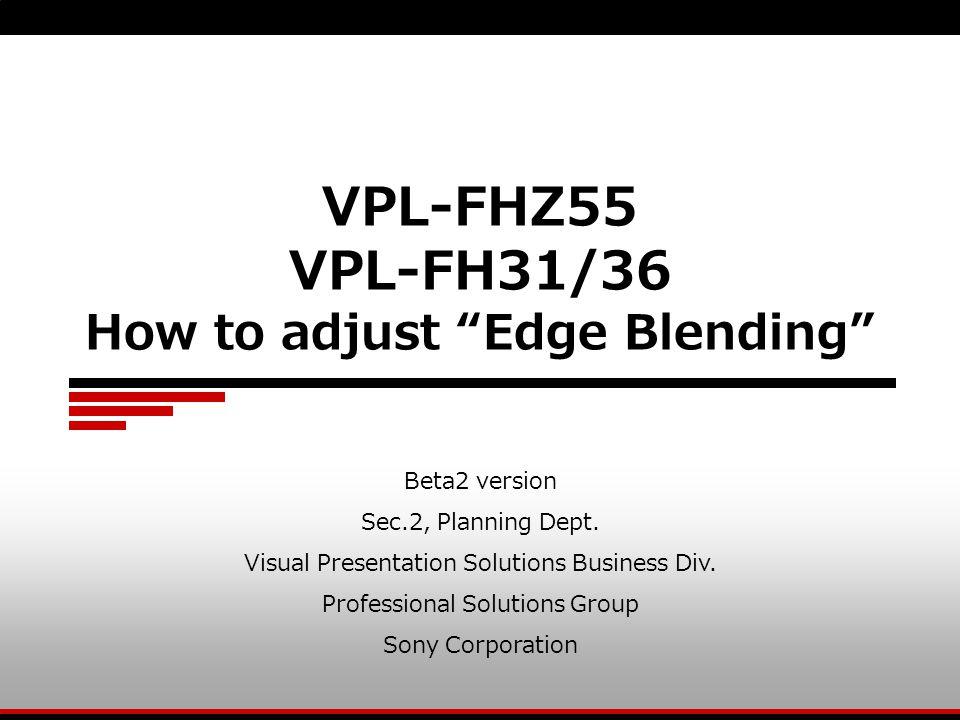 "VPL-FHZ55 VPL-FH31/36 How to adjust ""Edge Blending"" Beta2 version Sec.2, Planning Dept. Visual Presentation Solutions Business Div. Professional Solut"