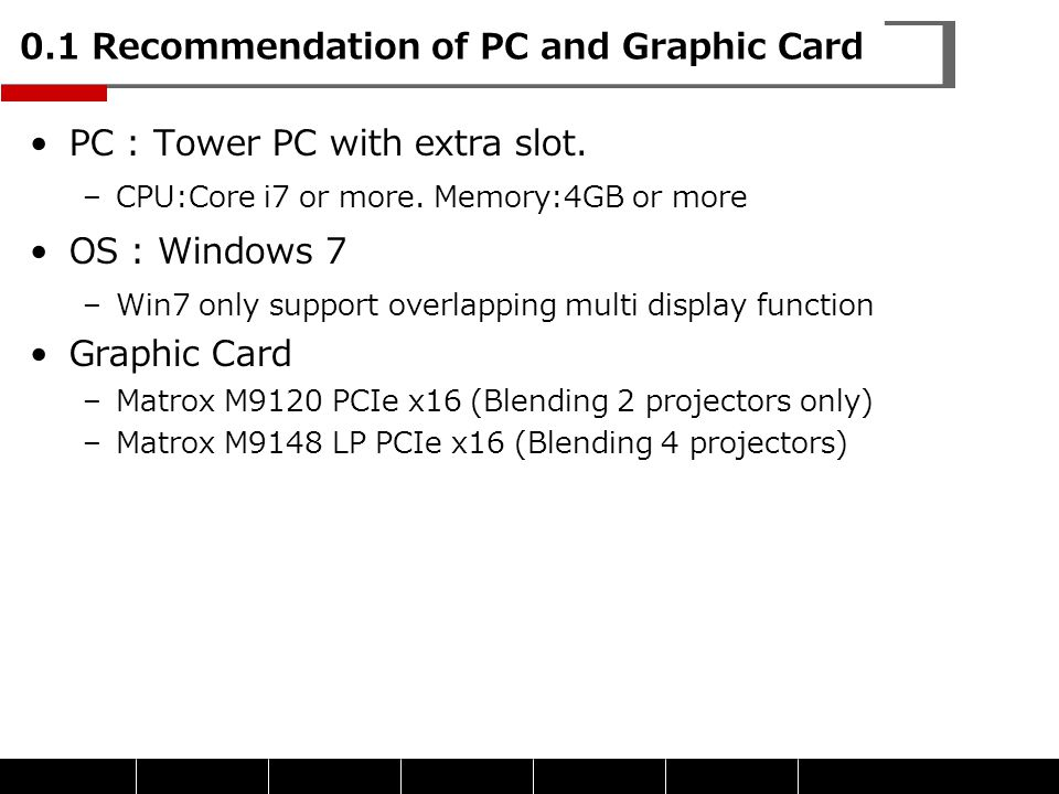 0.1 Recommendation of PC and Graphic Card PC : Tower PC with extra slot. –CPU:Core i7 or more. Memory:4GB or more OS : Windows 7 –Win7 only support ov
