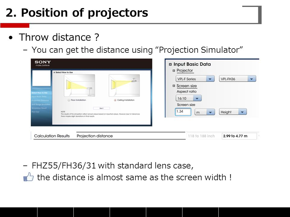 """Throw distance ? –You can get the distance using """"Projection Simulator"""" –FHZ55/FH36/31 with standard lens case, the distance is almost same as the scr"""