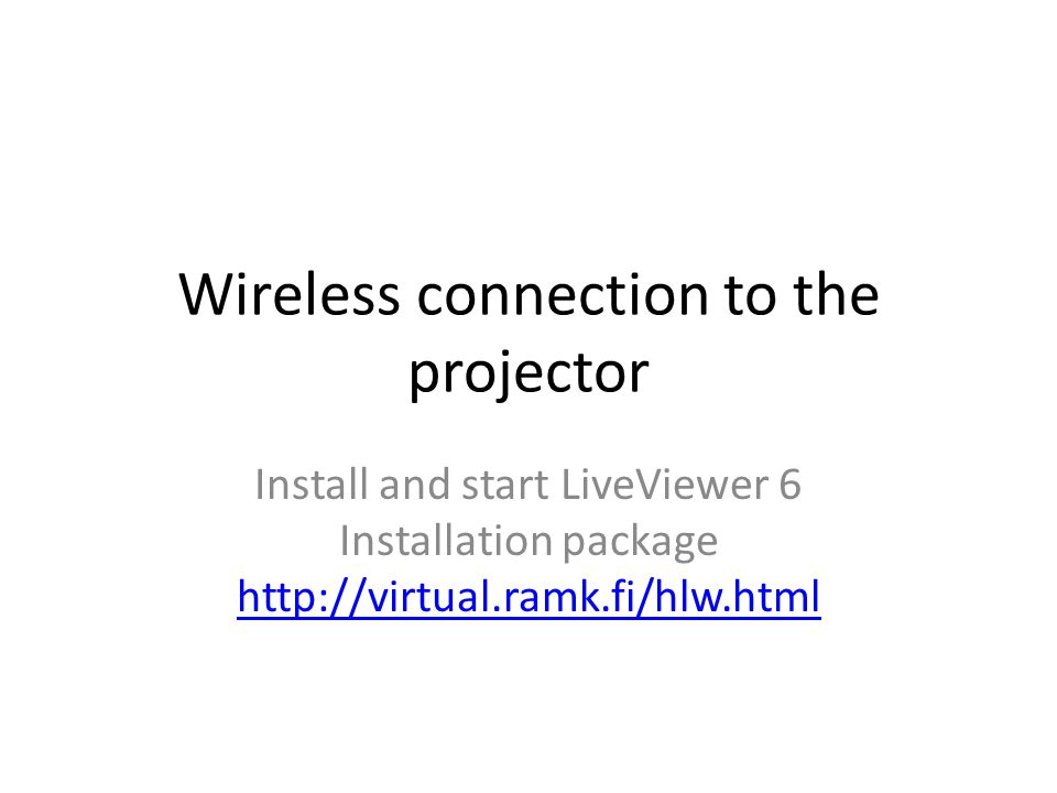 Wireless connection to the projector Install and start LiveViewer 6 Installation package http://virtual.ramk.fi/hlw.html http://virtual.ramk.fi/hlw.html