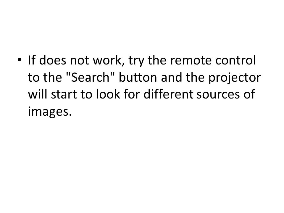 If does not work, try the remote control to the Search button and the projector will start to look for different sources of images.