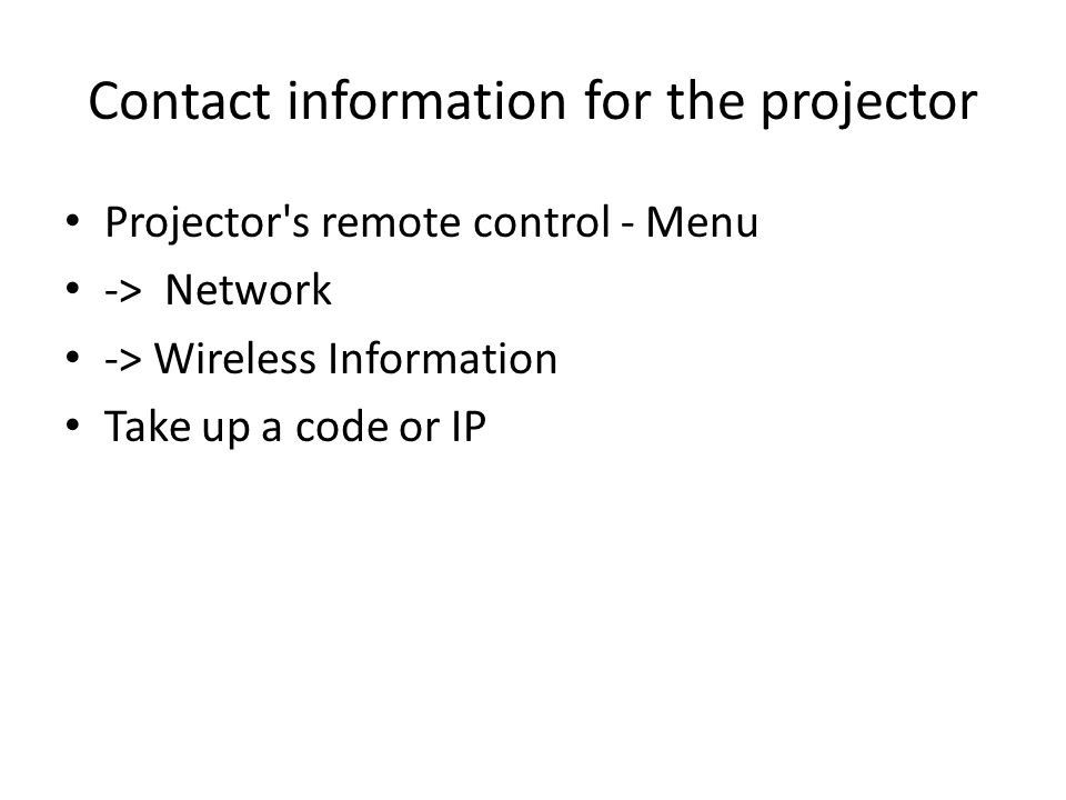 Contact information for the projector Projector s remote control - Menu -> Network -> Wireless Information Take up a code or IP