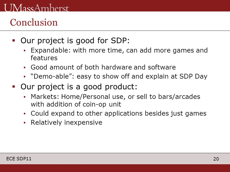 20 ECE SDP11 Conclusion  Our project is good for SDP: Expandable: with more time, can add more games and features Good amount of both hardware and software Demo-able : easy to show off and explain at SDP Day  Our project is a good product: Markets: Home/Personal use, or sell to bars/arcades with addition of coin-op unit Could expand to other applications besides just games Relatively inexpensive