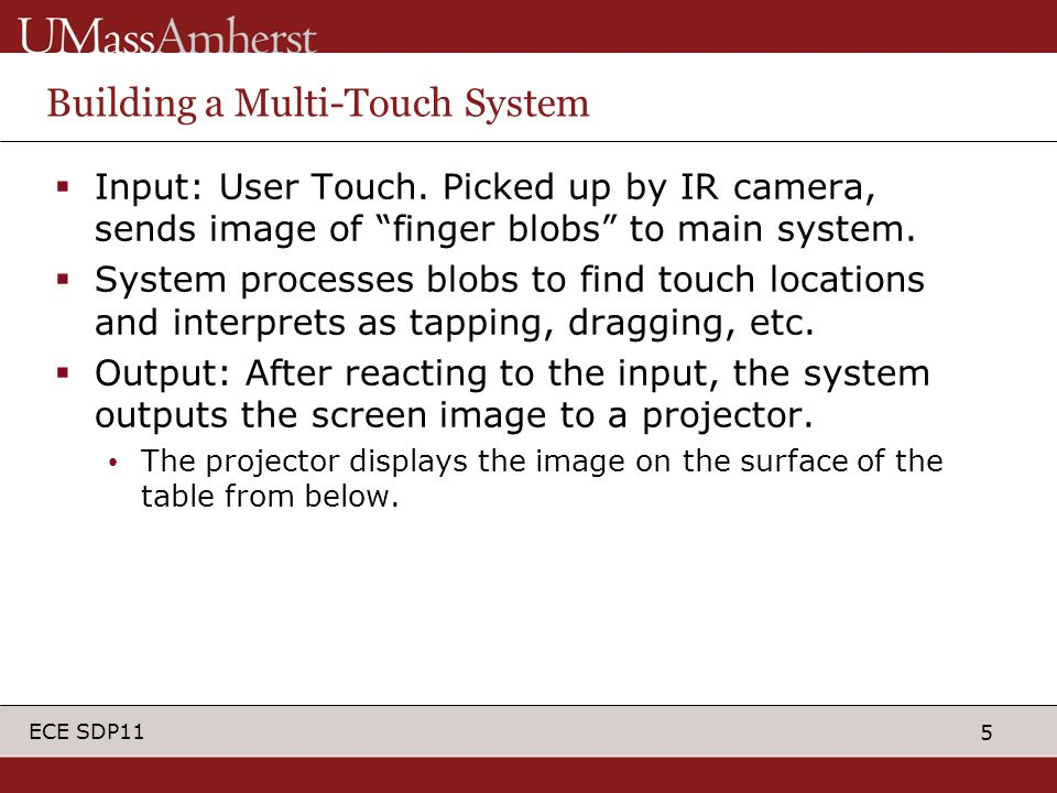 "5 ECE SDP11 Building a Multi-Touch System  Input: User Touch. Picked up by IR camera, sends image of ""finger blobs"" to main system.  System processe"