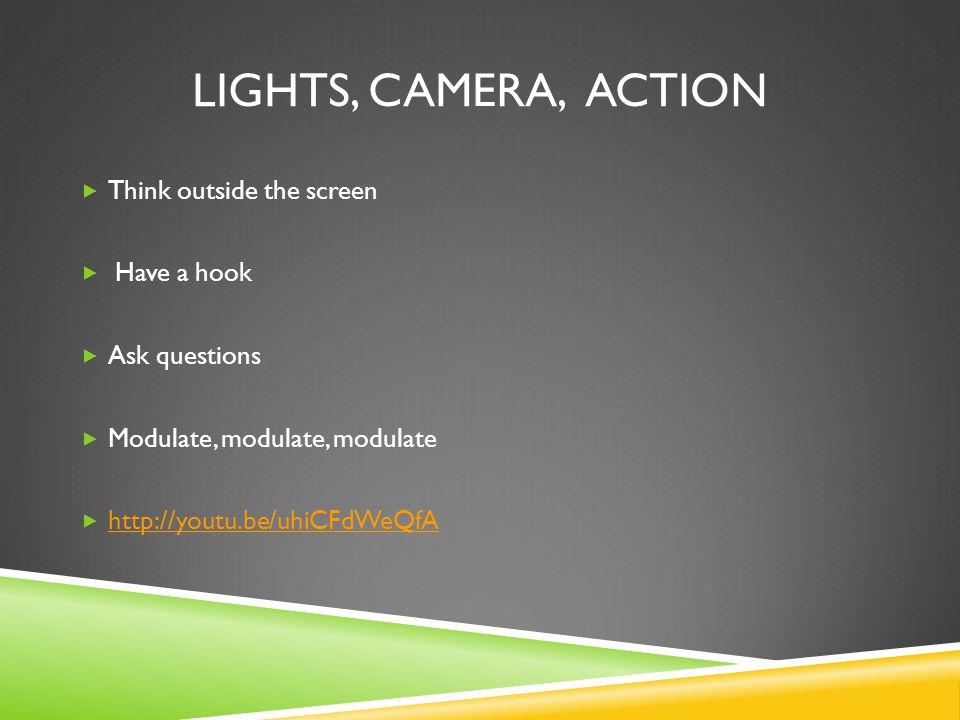 LIGHTS, CAMERA, ACTION  Think outside the screen  Have a hook  Ask questions  Modulate, modulate, modulate  http://youtu.be/uhiCFdWeQfA http://youtu.be/uhiCFdWeQfA