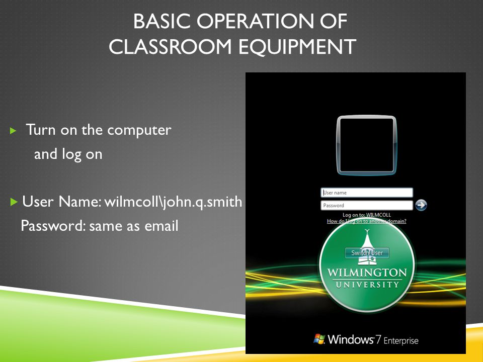BASIC OPERATION OF CLASSROOM EQUIPMENT  Turn on the computer and log on  User Name: wilmcoll\john.q.smith Password: same as email